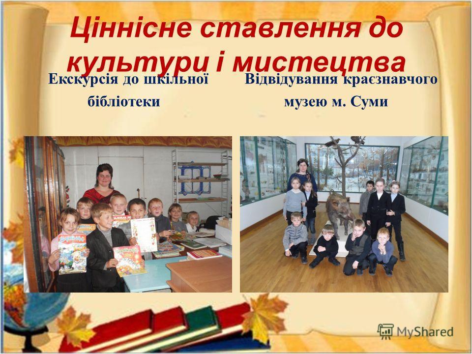 Ціннісне ставлення до культури і мистецтва Екскурсія до шкільної бібліотеки Відвідування краєзнавчого музею м. Суми
