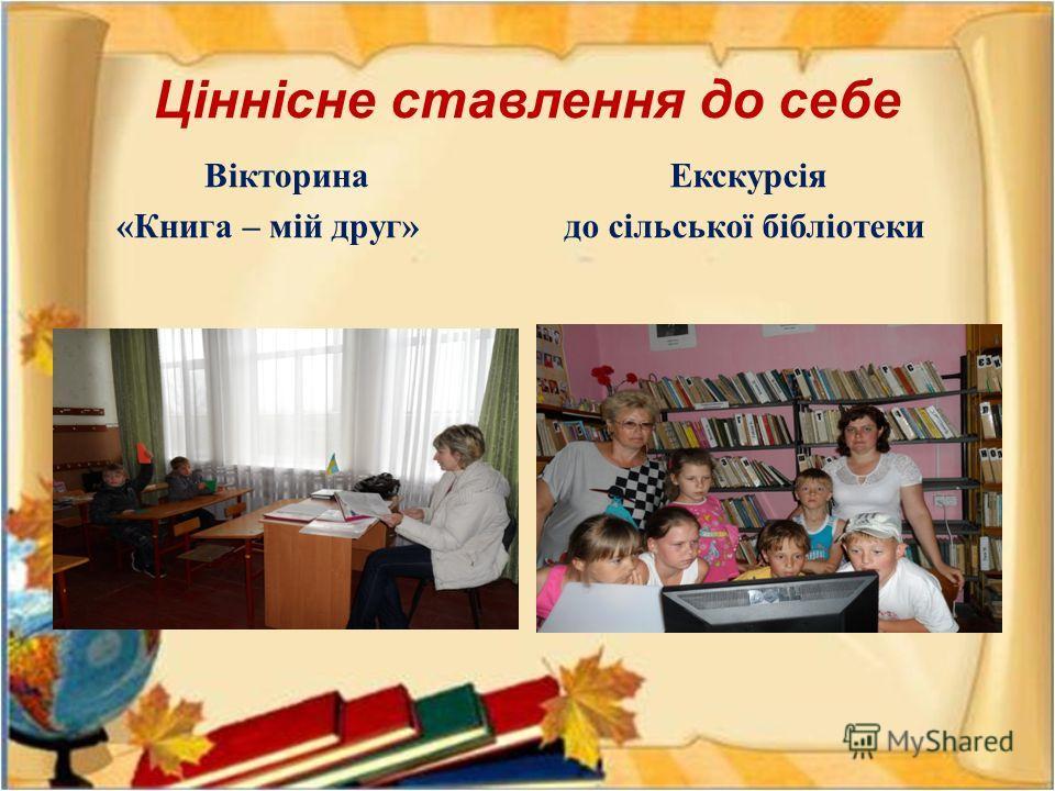 Ціннісне ставлення до себе Вікторина « Книга – мій друг » Екскурсія до сільської бібліотеки