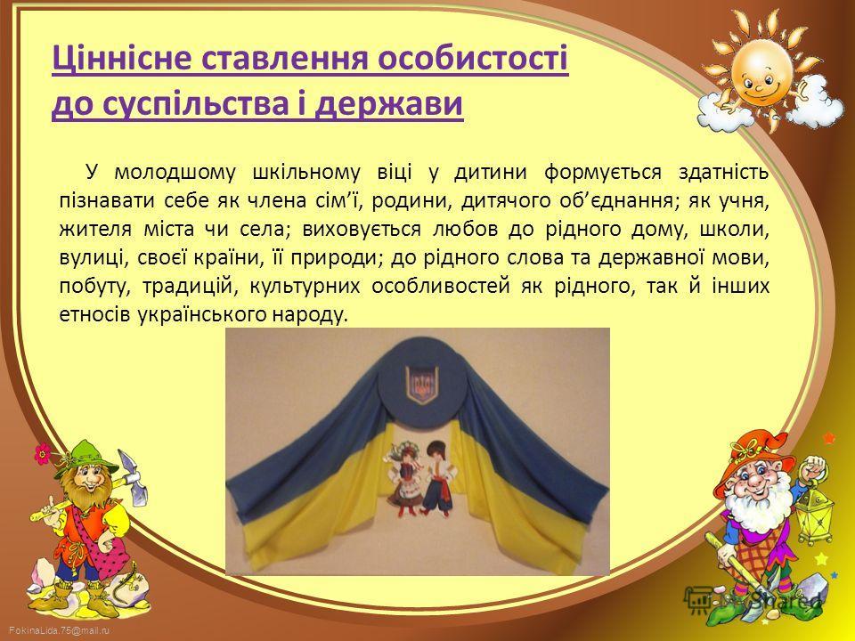 FokinaLida.75@mail.ru Ціннісне ставлення особистості до суспільства і держави У молодшому шкільному віці у дитини формується здатність пізнавати себе як члена сімї, родини, дитячого обєднання; як учня, жителя міста чи села; виховується любов до рідно