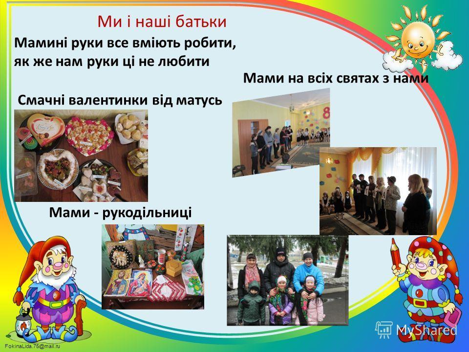 FokinaLida.75@mail.ru Ми і наші батьки Мамині руки все вміють робити, як же нам руки ці не любити Смачні валентинки від матусь Мами - рукодільниці Мами на всіх святах з нами