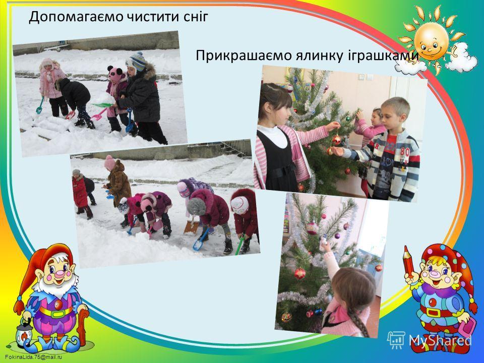 FokinaLida.75@mail.ru Допомагаємо чистити сніг Прикрашаємо ялинку іграшками