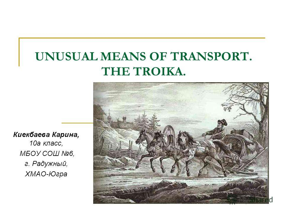 UNUSUAL MEANS OF TRANSPORT. THE TROIKA. Киекбаева Карина, 10а класс, МБОУ СОШ 6, г. Радужный, ХМАО-Югра