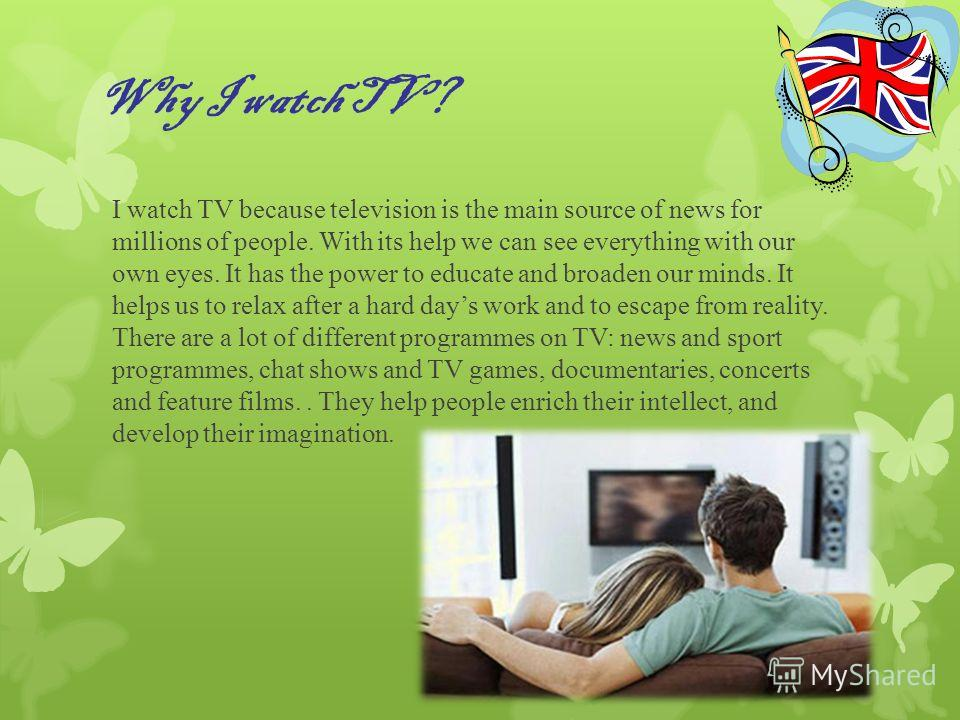 Why I watch TV? I watch TV because television is the main source of news for millions of people. With its help we can see everything with our own eyes. It has the power to educate and broaden our minds. It helps us to relax after a hard days work and