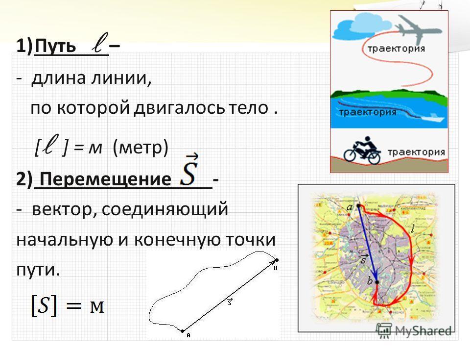 1)Путь – - длина линии, по которой двигалось тело. по которой двигалось тело. [ ] = м (метр) 2) Перемещение - - вектор, соединяющий начальную и конечную точки пути.