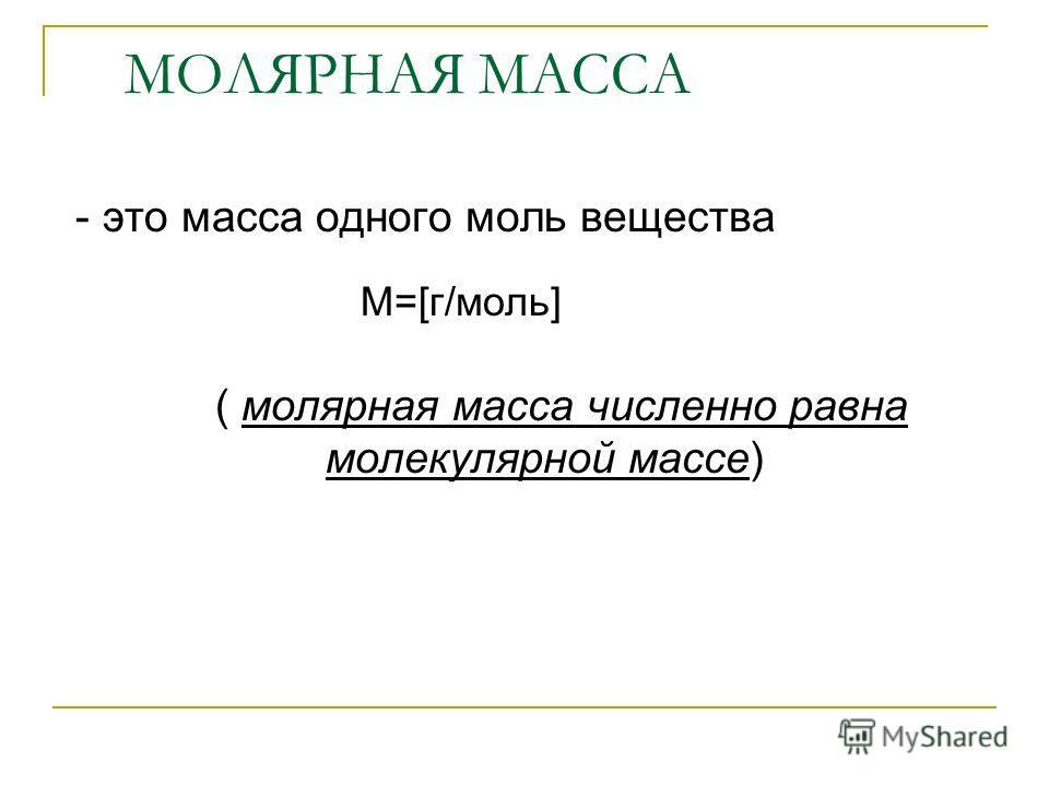 МОЛЯРНАЯ МАССА - это масса одного моль вещества ( молярная масса численно равна молекулярной массе) М=[г/моль]