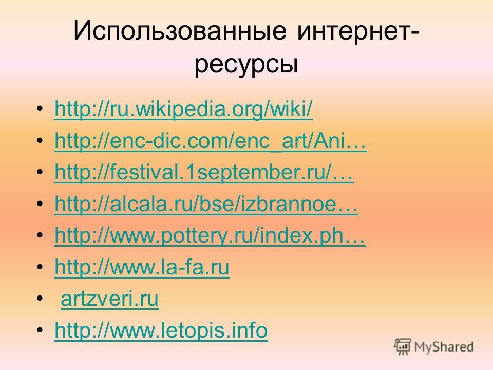 Использованные интернет- ресурсы http://ru.wikipedia.org/wiki/ http://enc-dic.com/enc_art/Ani… http://festival.1september.ru/… http://alcala.ru/bse/izbrannoe… http://www.pottery.ru/index.ph… http://www.la-fa.ru artzveri.ru http://www.letopis.info