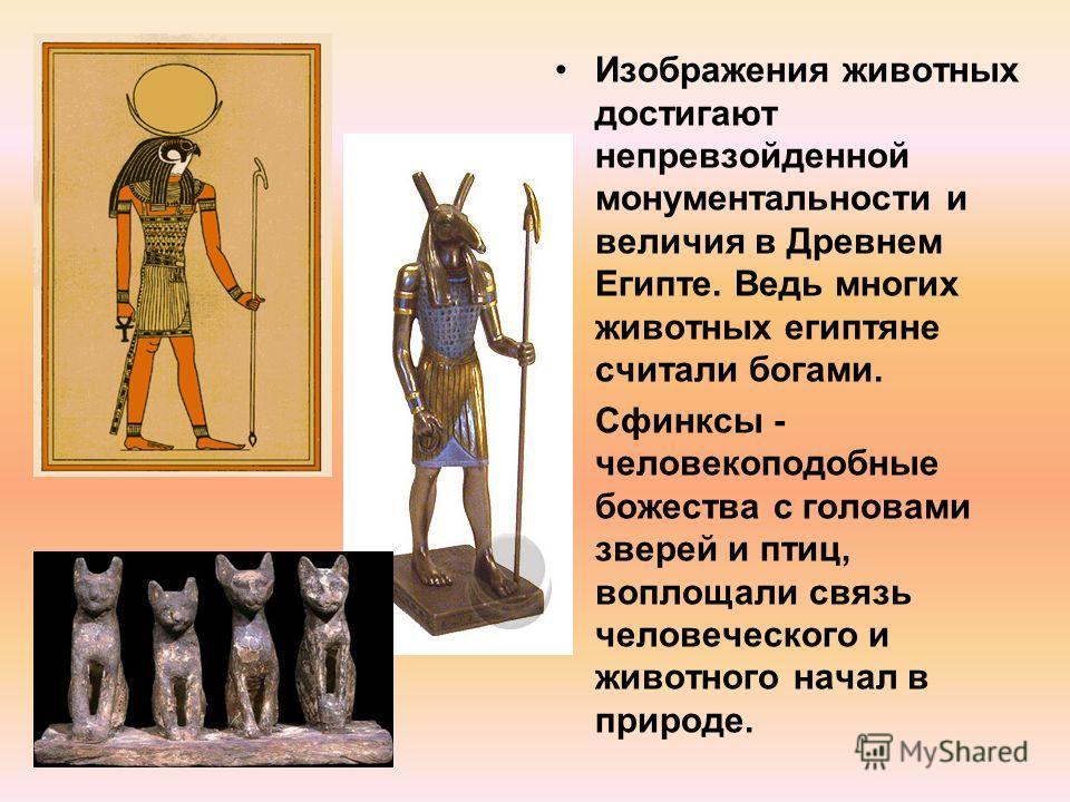 Изображения животных достигают непревзойденной монументальности и величия в Древнем Египте. Ведь многих животных египтяне считали богами. Сфинксы - человекоподобные божества с головами зверей и птиц, воплощали связь человеческого и животного начал в