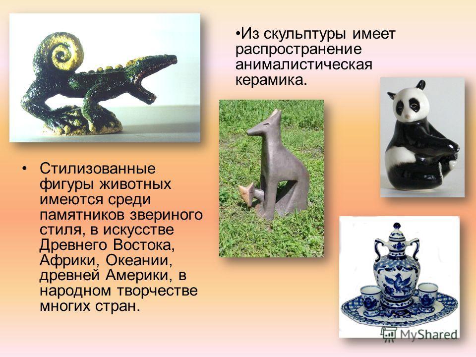 Стилизованные фигуры животных имеются среди памятников звериного стиля, в искусстве Древнего Востока, Африки, Океании, древней Америки, в народном творчестве многих стран. Из скульптуры имеет распространение анималистическая керамика.