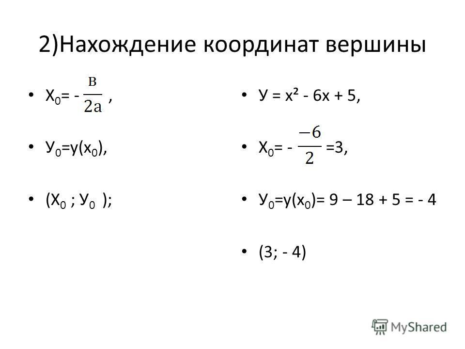 2)Нахождение координат вершины Х 0 = -, У 0 =у(х 0 ), (Х 0 ; У 0 ); У = х² - 6х + 5, Х 0 = - =3, У 0 =у(х 0 )= 9 – 18 + 5 = - 4 (3; - 4)
