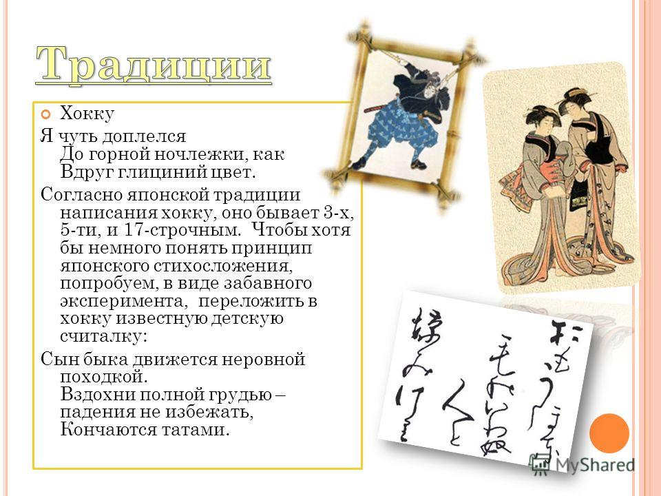 Хокку Я чуть доплелся До горной ночлежки, как Вдруг глициний цвет. Согласно японской традиции написания хокку, оно бывает 3-х, 5-ти, и 17-строчным. Чтобы хотя бы немного понять принцип японского стихосложения, попробуем, в виде забавного эксперимента