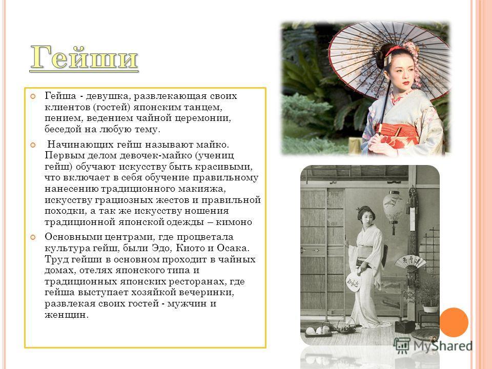 Гейша - девушка, развлекающая своих клиентов (гостей) японским танцем, пением, ведением чайной церемонии, беседой на любую тему. Начинающих гейш называют майко. Первым делом девочек-майко (учениц гейш) обучают искусству быть красивыми, что включает в