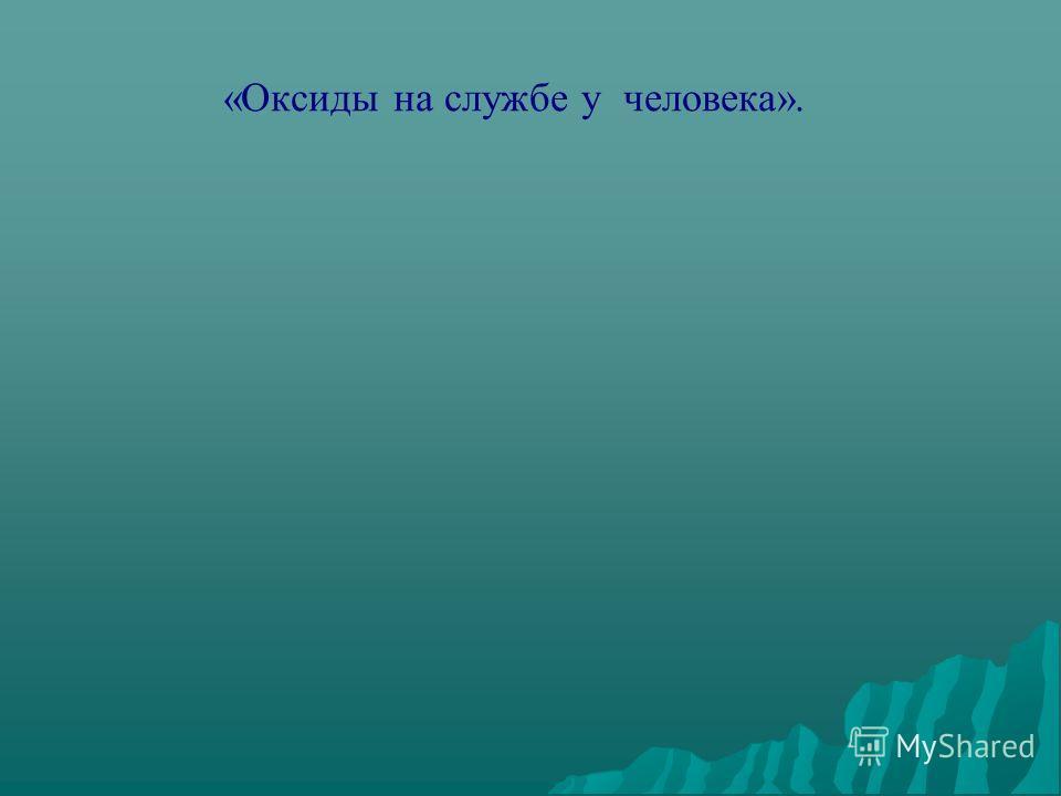 «Оксиды на службе у человека».