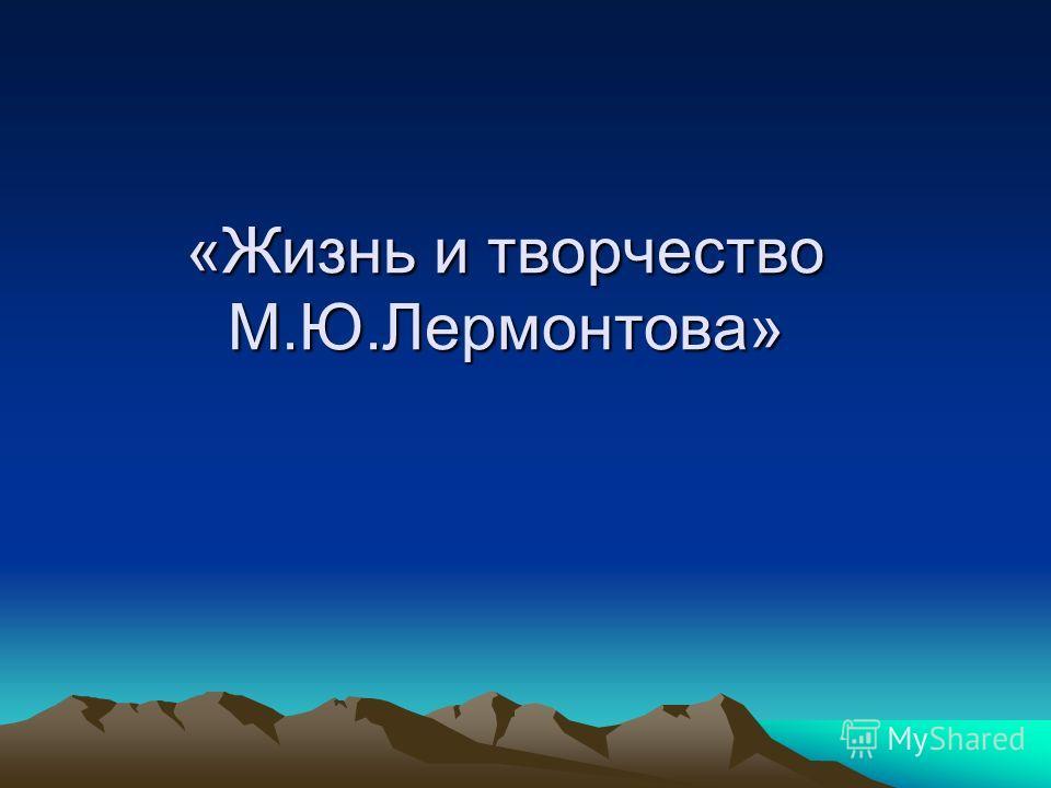 «Жизнь и творчество М.Ю.Лермонтова»