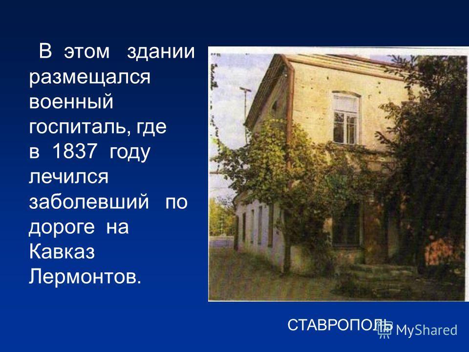 В этом здании размещался военный госпиталь, где в 1837 году лечился заболевший по дороге на Кавказ Лермонтов. СТАВРОПОЛЬ