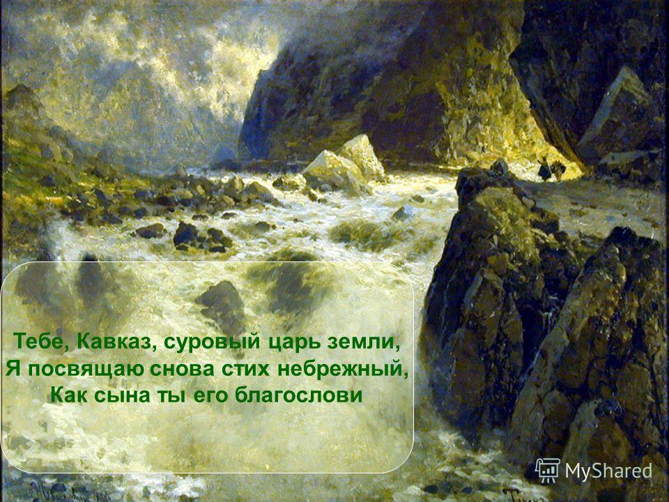 Тебе, Кавказ, суровый царь земли, Я посвящаю снова стих небрежный, Как сына ты его благослови