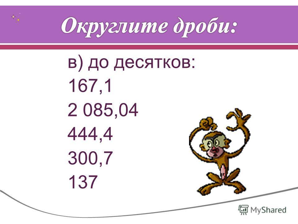 в ) до десятков : 167,1 2 085,04 444,4 300,7 137