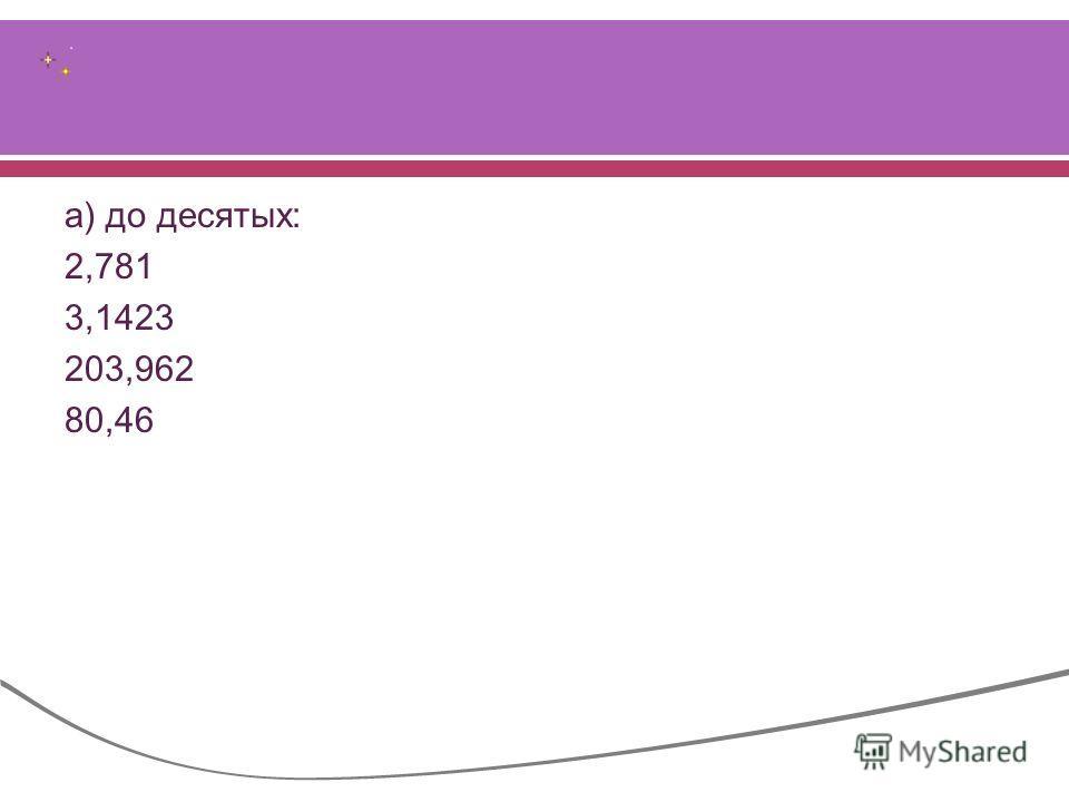 а ) до десятых : 2,781 3,1423 203,962 80,46