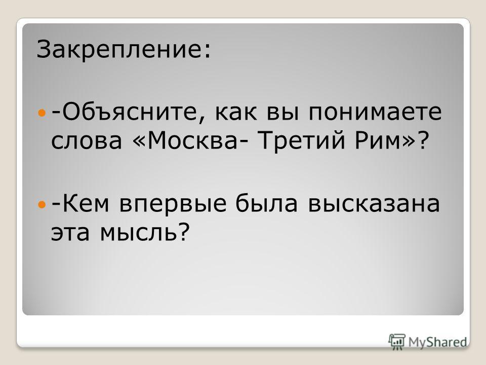 Закрепление: -Объясните, как вы понимаете слова «Москва- Третий Рим»? -Кем впервые была высказана эта мысль?