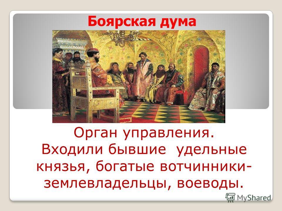 Боярская дума Орган управления. Входили бывшие удельные князья, богатые вотчинники- землевладельцы, воеводы.