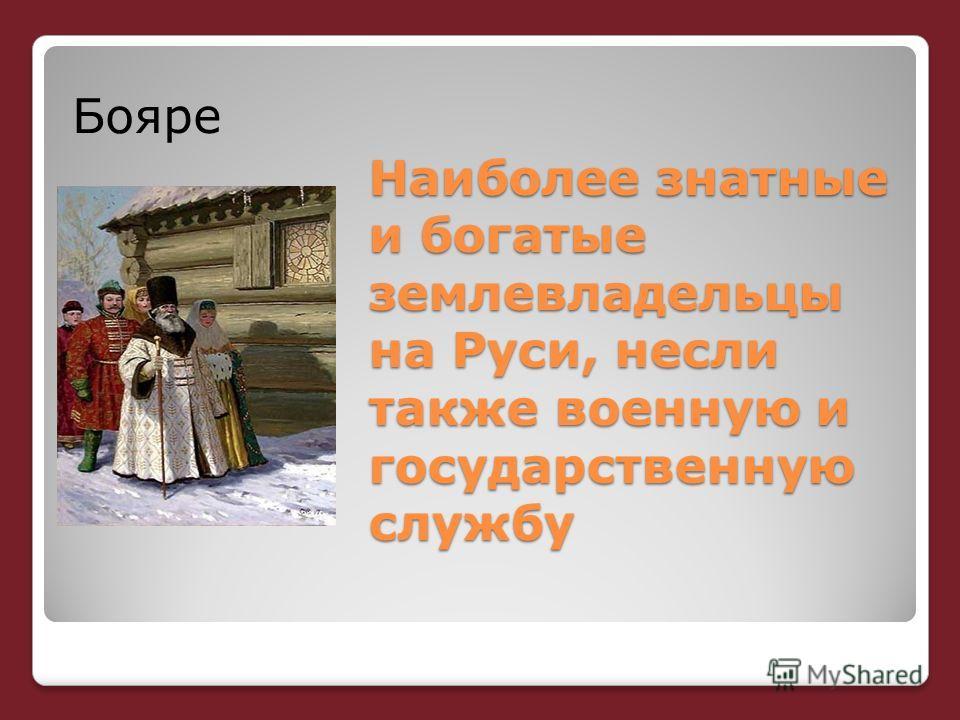 Наиболее знатные и богатые землевладельцы на Руси, несли также военную и государственную службу Бояре