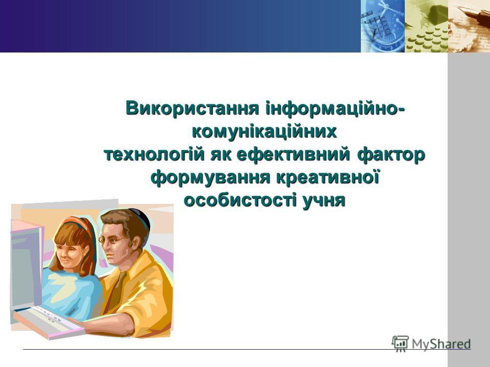 Використання інформаційно- комунікаційних технологій як ефективний фактор формування креативної особистості учня