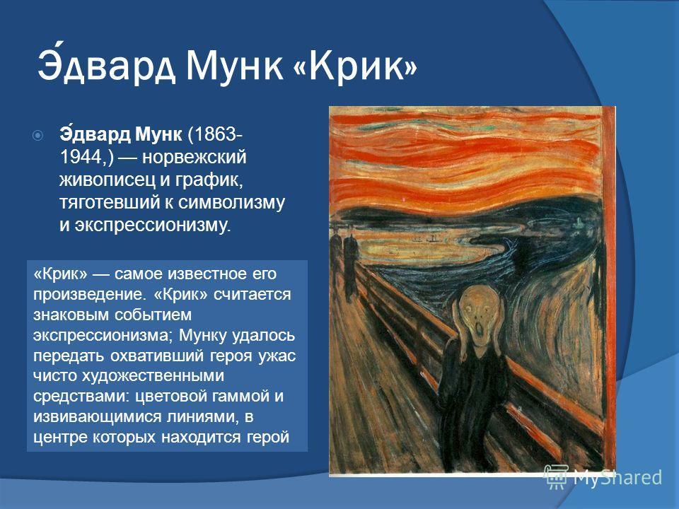 Эдвард Мунк «Крик» Э́двард Мунк (1863- 1944,) норвежский живописец и график, тяготевший к символизму и экспрессионизму. «Крик» самое известное его произведение. «Крик» считается знаковым событием экспрессионизма; Мунку удалось передать охвативший гер
