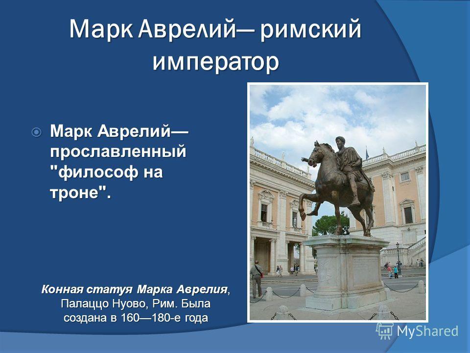 Марк Аврелий римский император Марк Аврелий прославленный философ на троне. Марк Аврелий прославленный философ на троне. Конная статуя Марка Аврелия, Палаццо Нуово, Рим. Была создана в 160180-е года