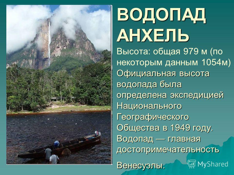 ВОДОПАД АНХЕЛЬ Официальная высота водопада была определена экспедицией Национального Географического Общества в 1949 году. Водопад главная достопримечательность Венесуэлы. ВОДОПАД АНХЕЛЬ Высота: общая 979 м (по некоторым данным 1054м) Официальная выс