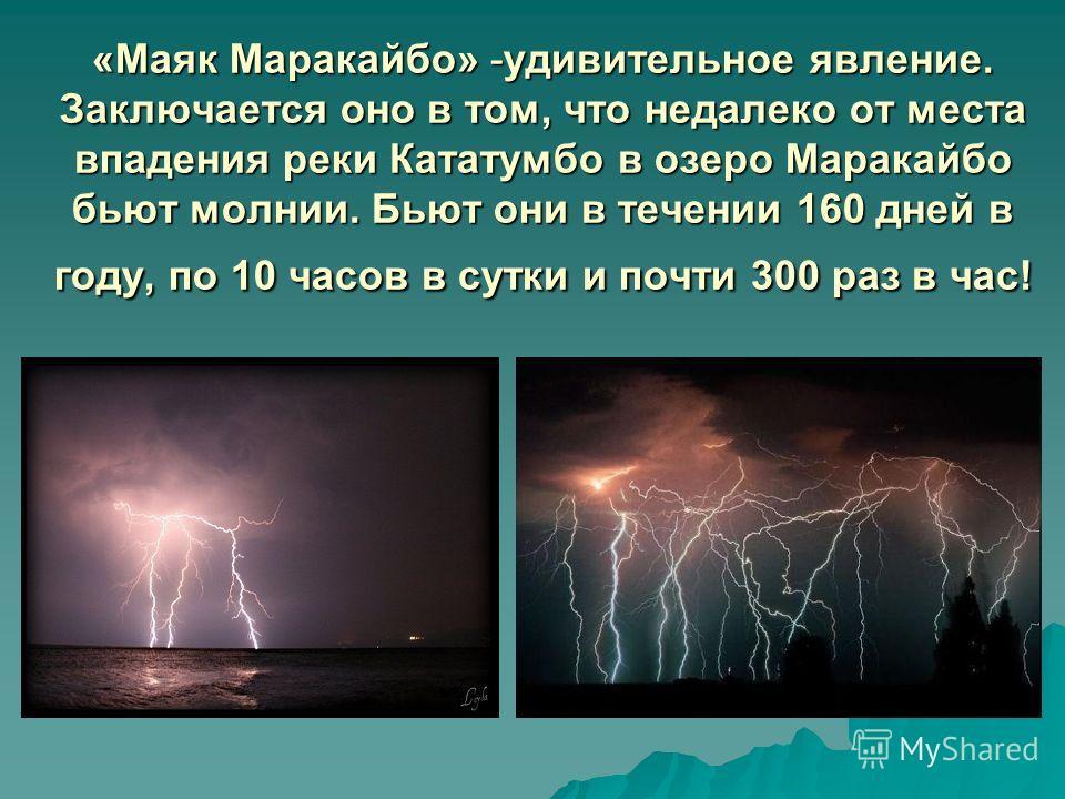 «Маяк Маракайбо» -удивительное явление. Заключается оно в том, что недалеко от места впадения реки Кататумбо в озеро Маракайбо бьют молнии. Бьют они в течении 160 дней в году, по 10 часов в сутки и почти 300 раз в час!