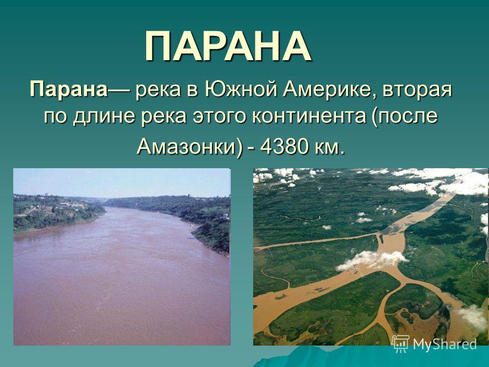 Парана река в Южной Америке, вторая по длине река этого континента (после Амазонки) - 4380 км. ПАРАНА