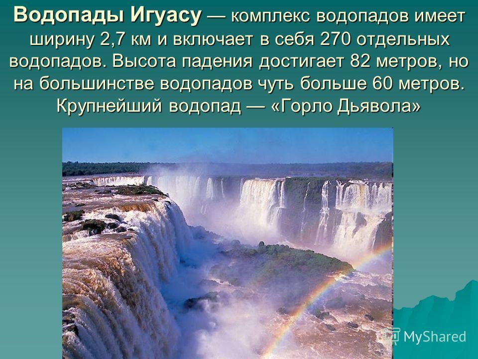 Водопады Игуасу комплекс водопадов имеет ширину 2,7 км и включает в себя 270 отдельных водопадов. Высота падения достигает 82 метров, но на большинстве водопадов чуть больше 60 метров. Крупнейший водопад «Горло Дьявола»