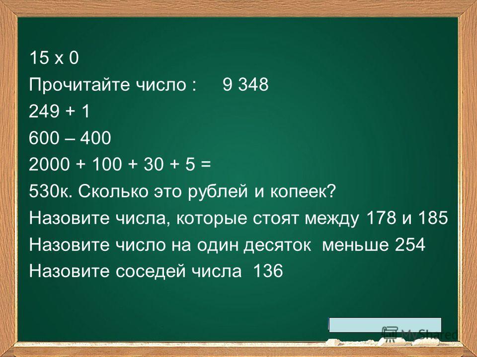 15 х 0 Прочитайте число : 9 348 249 + 1 600 – 400 2000 + 100 + 30 + 5 = 530к. Сколько это рублей и копеек? Назовите числа, которые стоят между 178 и 185 Назовите число на один десяток меньше 254 Назовите соседей числа 136