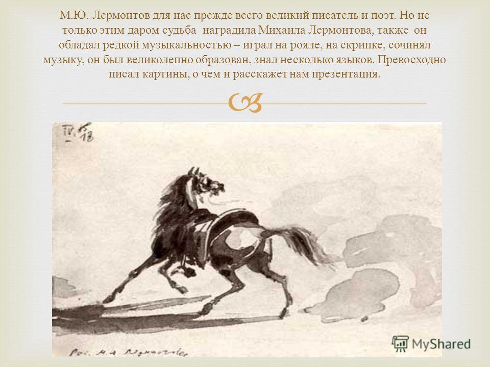 М. Ю. Лермонтов для нас прежде всего великий писатель и поэт. Но не только этим даром судьба наградила Михаила Лермонтова, также он обладал редкой музыкальностью – играл на рояле, на скрипке, сочинял музыку, он был великолепно образован, знал несколь