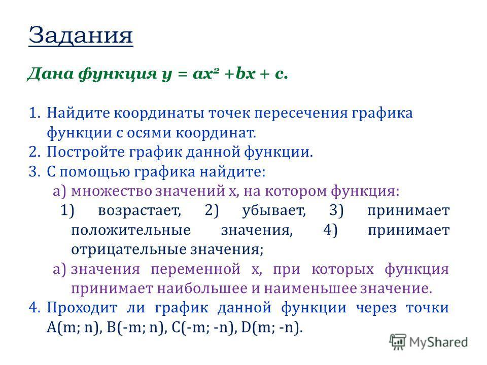 Задания Дана функция y = ax 2 +bx + c. 1.Найдите координаты точек пересечения графика функции с осями координат. 2.Постройте график данной функции. 3.С помощью графика найдите: a)множество значений х, на котором функция: 1) возрастает, 2) убывает, 3)