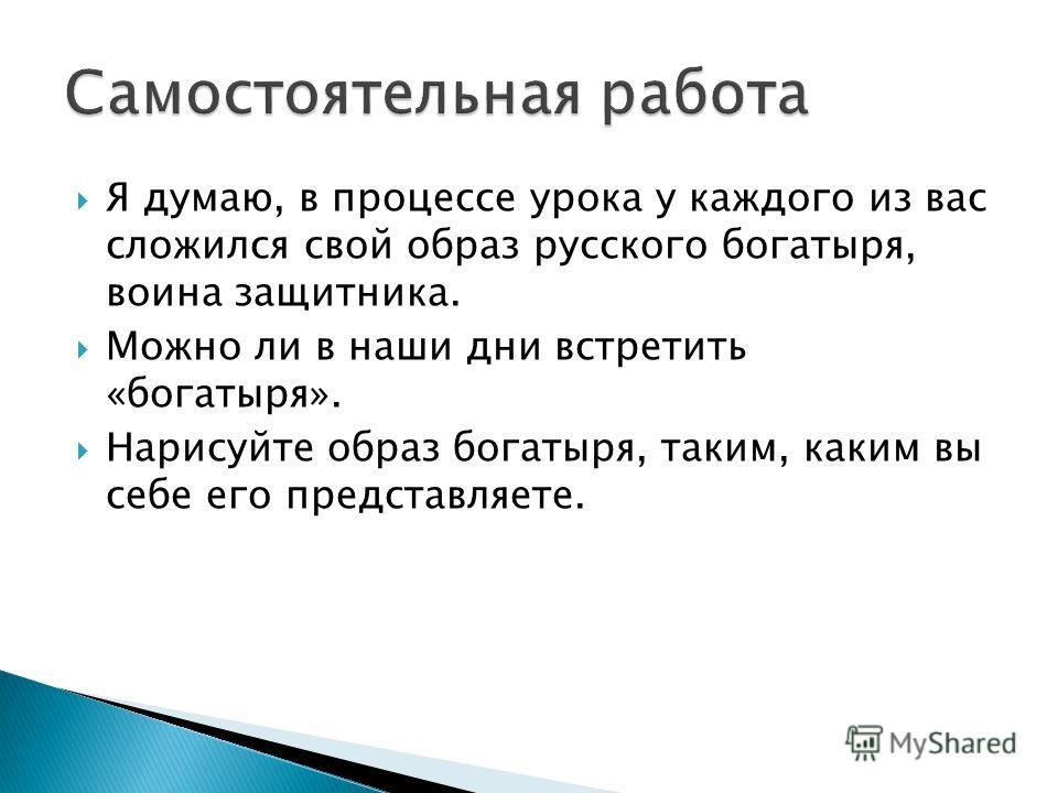 Я думаю, в процессе урока у каждого из вас сложился свой образ русского богатыря, воина защитника. Можно ли в наши дни встретить «богатыря». Нарисуйте образ богатыря, таким, каким вы себе его представляете.