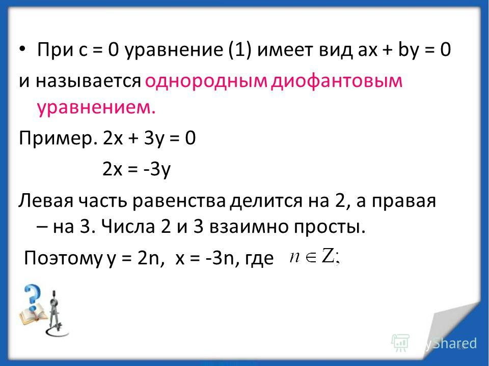 9 Рассмотрим линейное диофантово уравнение 2х + 3у = 1. Найдите целые решения. Одно из решений – пара чисел х = 5, у = -3 Проверка: 2 · 5 + 3 · (-3) = 1 Любое решение диофантова уравнения называется частным решением
