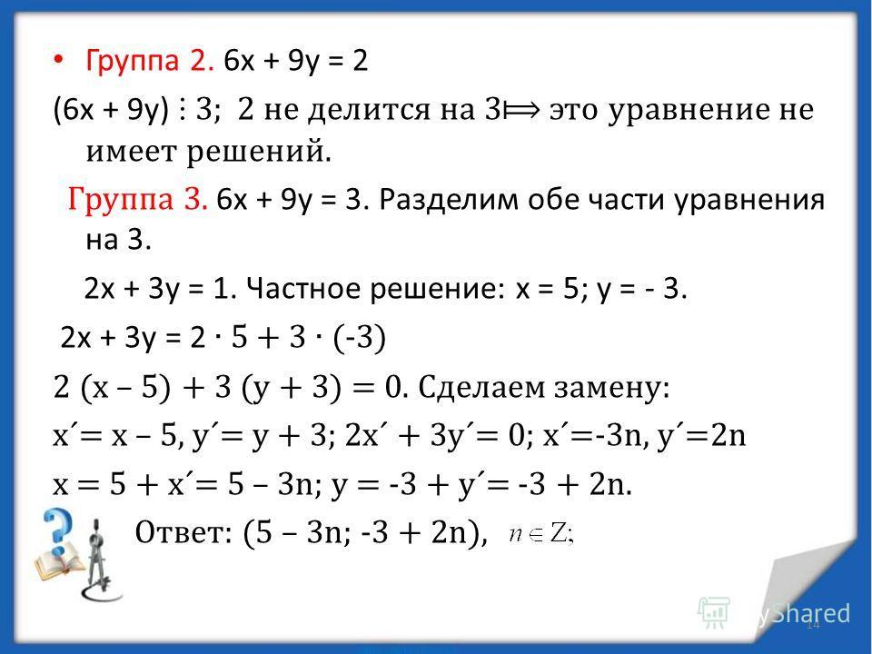 = 5·(31 – 11 · 2) – 4 · 11= 5 · 31+ 11· (- 14). х=5; у =- 14(частное решение) Проверка. Группа 1. Частное решение уравнения 31х + 11 у = 1 можно найти с помощью алгоритма Евклида: 31 11 22 2 11 9 9 1 9 2 8 4 1 1 = 9 – 4 · 2 2 = 11 – 9 · 1 9 = 31 – 11