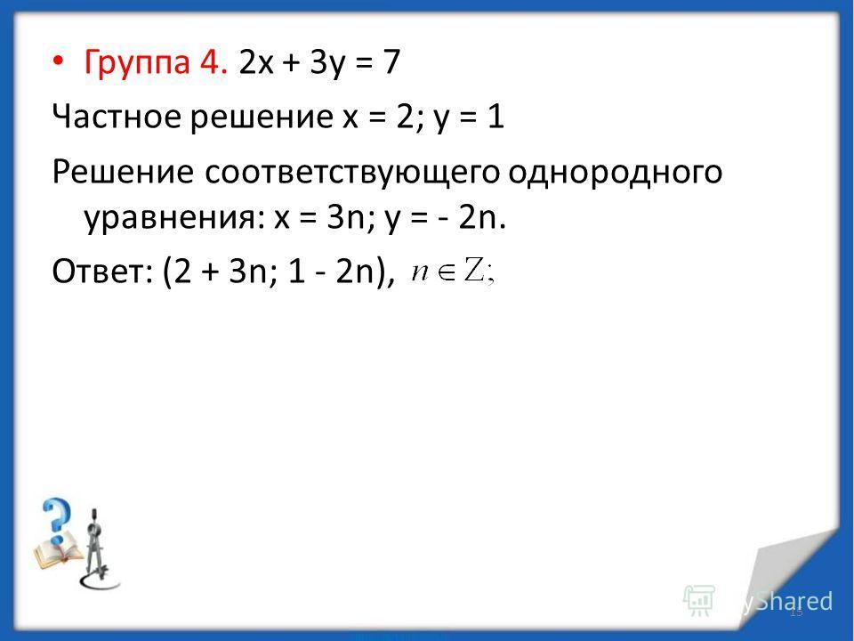 Группа 2. 6х + 9у = 2 (6х + 9у) 3; 2 не делится на 3 это уравнение не имеет решений. Группа 3. 6х + 9у = 3. Разделим обе части уравнения на 3. 2х + 3у = 1. Частное решение: х = 5; у = - 3. 2х + 3у = 2 5 + 3 (-3) 2 (х – 5) + 3 (у + 3) = 0. Сделаем зам