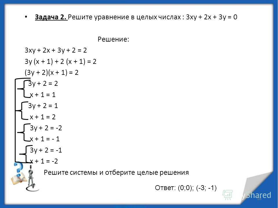 1. Метод разложения на множители 1. Метод разложения на множители Задача 1. Доказать: что уравнение (x - y) 3 + (y - z) 3 + (z - x) 3 = 30 не имеет решений в целых числах. Решение: Разложив левую часть на множители, приведем уравнение к виду (x - y)(