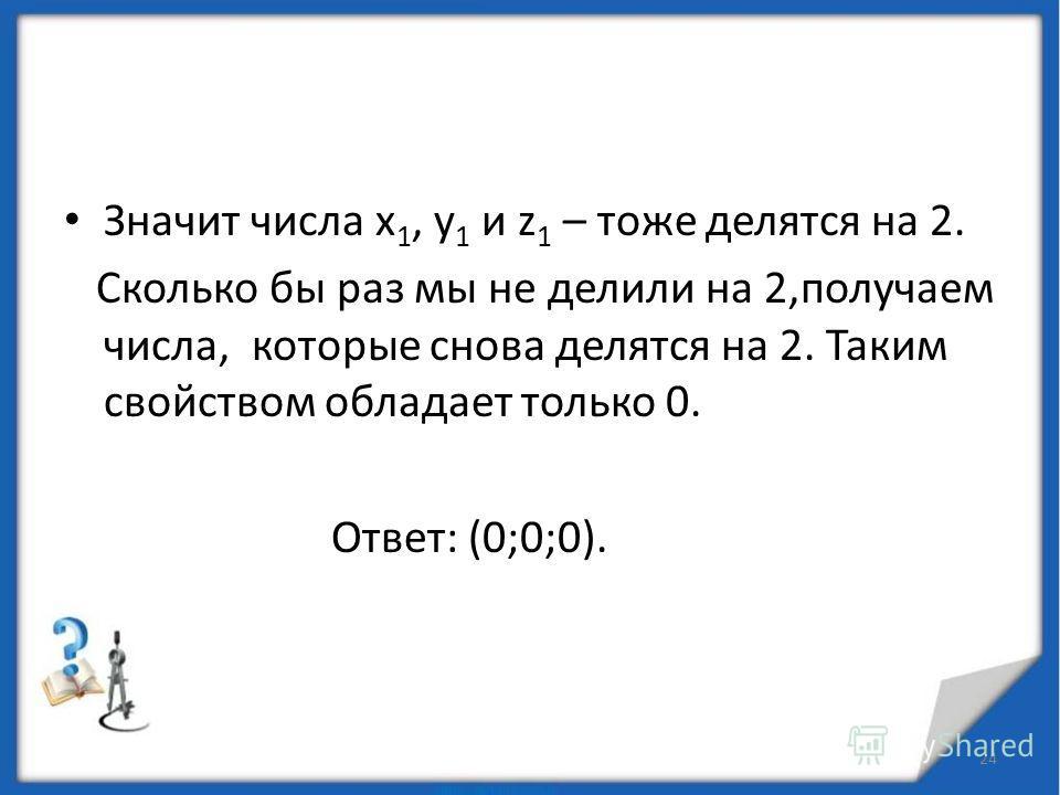 Задача. 23 Решите уравнение в целых числах: Решение. 1 4 - 2- 8z 1 3 = 0 2х 3 – у 3 – 4z 1 3 =0 у 3 = 2(х 3 – 2 z 1 3 ) у 3 – чётное, у 2, у = 2 у 1 2х 3 – 8у 1 3 – 4 z 1 3 = 0 х 3 – 4у 1 3 – 2 z 1 3 = 0 х 3 - чётное число, х 2, х = 2 х 1 1