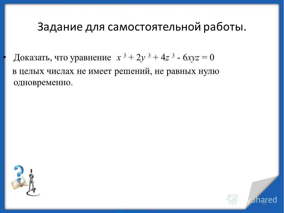 Значит числа х 1, у 1 и z 1 – тоже делятся на 2. Сколько бы раз мы не делили на 2,получаем числа, которые снова делятся на 2. Таким свойством обладает только 0. Ответ: (0;0;0). 24