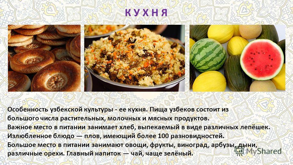 К У Х Н Я Особенность узбекской культуры - ее кухня. Пища узбеков состоит из большого числа растительных, молочных и мясных продуктов. Важное место в питании занимает хлеб, выпекаемый в виде различных лепёшек. Излюбленное блюдо плов, имеющий более 10