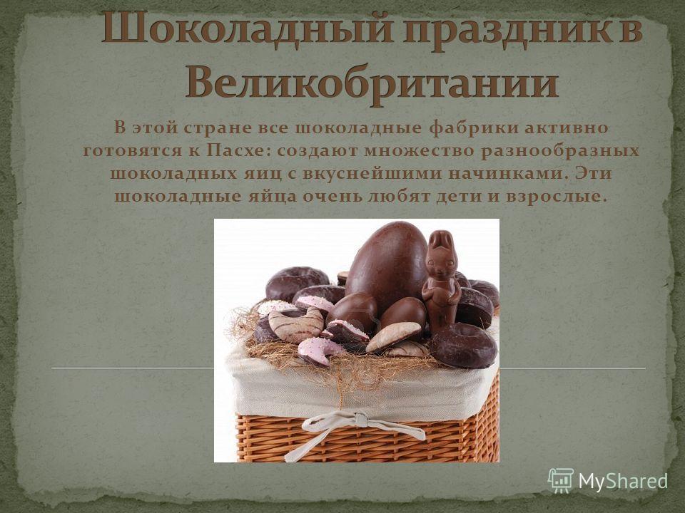 В этой стране все шоколадные фабрики активно готовятся к Пасхе: создают множество разнообразных шоколадных яиц с вкуснейшими начинками. Эти шоколадные яйца очень любят дети и взрослые.