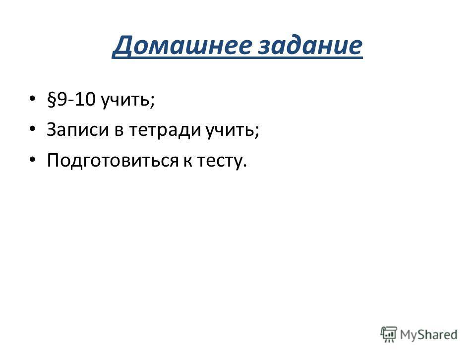 Домашнее задание §9-10 учить; Записи в тетради учить; Подготовиться к тесту.