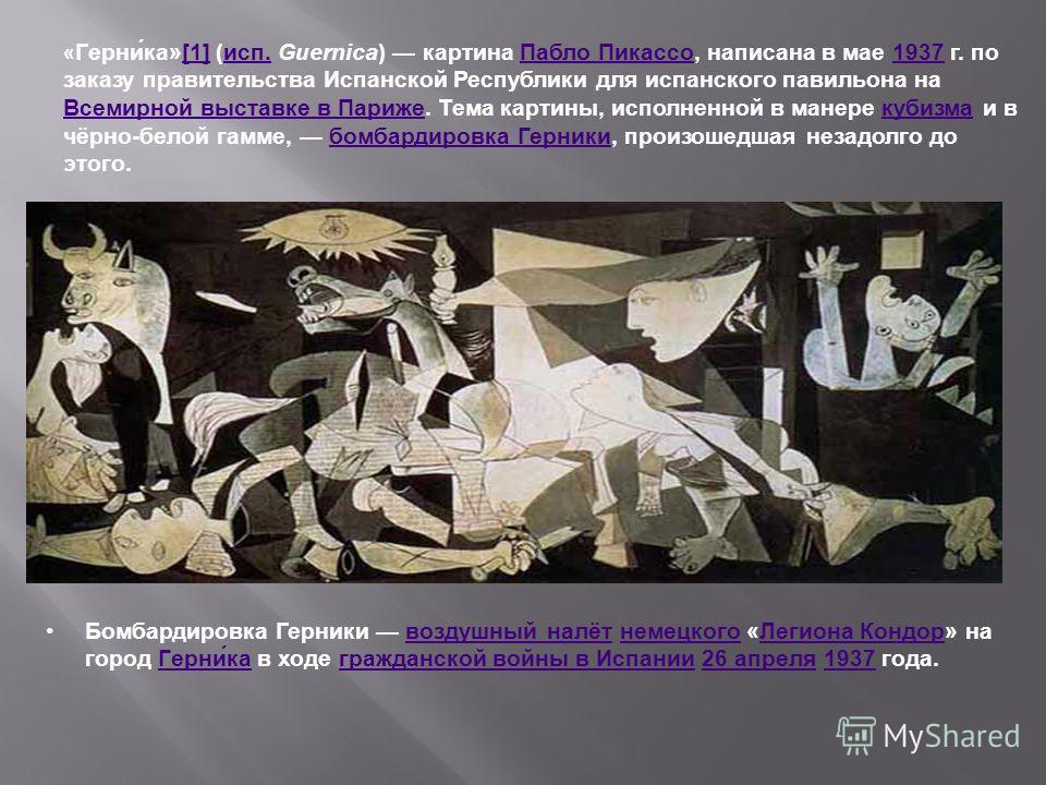« Герни́ка»[1] (исп. Guernica) картина Пабло Пикассо, написана в мае 1937 г. по заказу правительства Испанской Республики для испанского павильона на Всемирной выставке в Париже. Тема картины, исполненной в манере кубизма и в чёрно-белой гамме, бомба