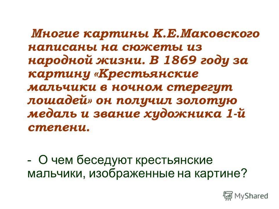 Многие картины К.Е.Маковского написаны на сюжеты из народной жизни. В 1869 году за картину «Крестьянские мальчики в ночном стерегут лошадей» он получил золотую медаль и звание художника 1-й степени. - О чем беседуют крестьянские мальчики, изображенны