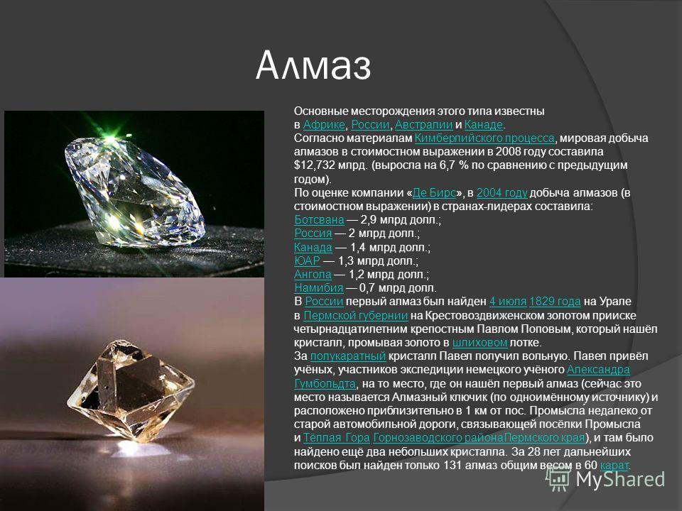 Алмаз Основные месторождения этого типа известны в Африке, России, Австралии и Канаде.АфрикеРоссииАвстралииКанаде Согласно материалам Кимберлийского процесса, мировая добыча алмазов в стоимостном выражении в 2008 году составила $12,732 млрд. (выросла