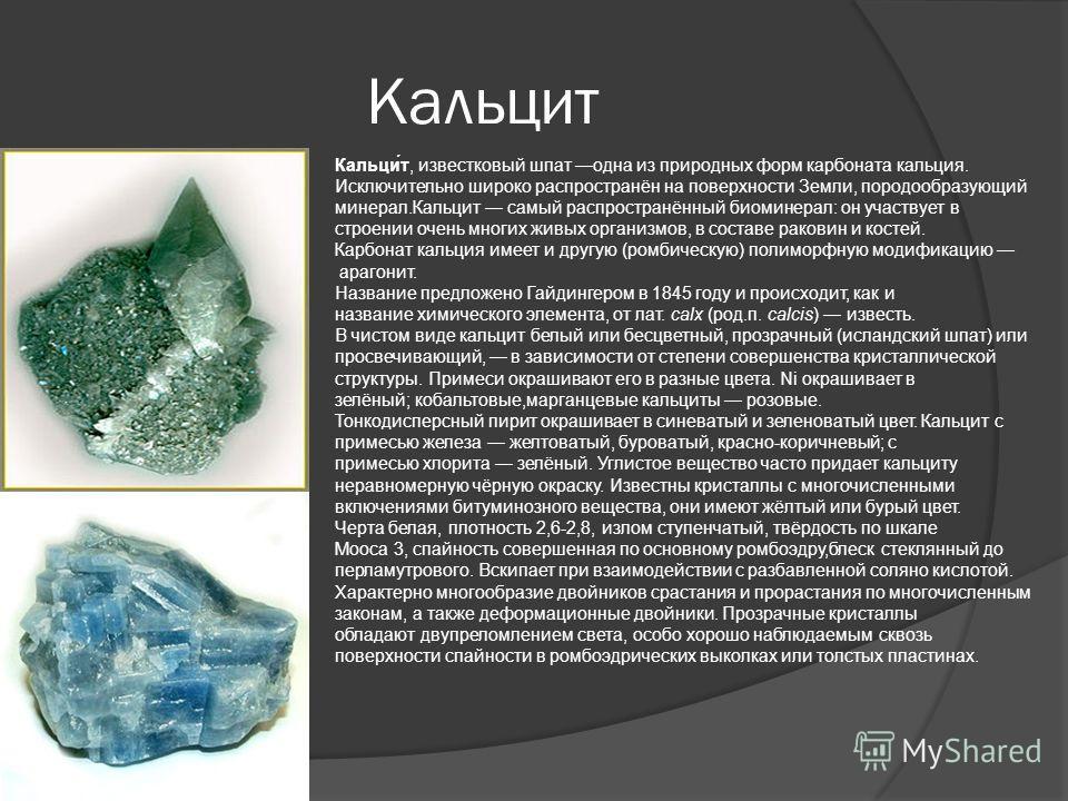 Кальцит Кальци́т, известковый шпат одна из природных форм карбоната кальция. Исключительно широко распространён на поверхности Земли, породообразующий минерал.Кальцит самый распространённый биоминерал: он участвует в строении очень многих живых орган