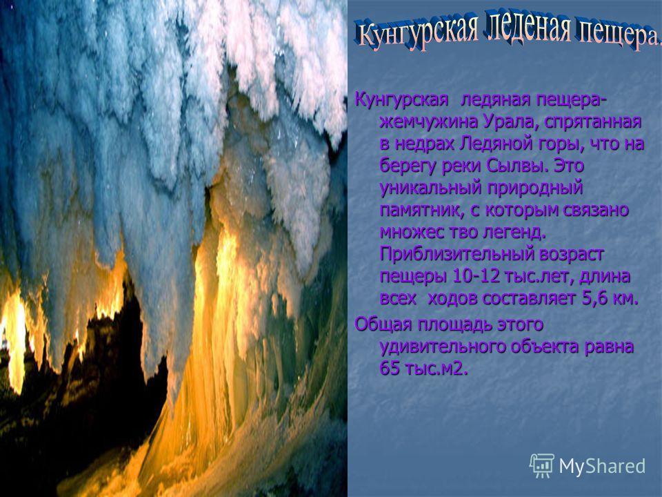 Кунгурская ледяная пещера- жемчужина Урала, спрятанная в недрах Ледяной горы, что на берегу реки Сылвы. Это уникальный природный памятник, с которым связано множес тво легенд. Приблизительный возраст пещеры 10-12 тыс.лет, длина всех ходов составляет