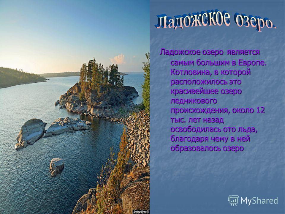 Ладожское озеро является самым большим в Европе. Котловина, в которой расположилось это красивейшее озеро ледникового происхождения, около 12 тыс. лет назад освободилась ото льда, благодаря чему в ней образовалось озеро